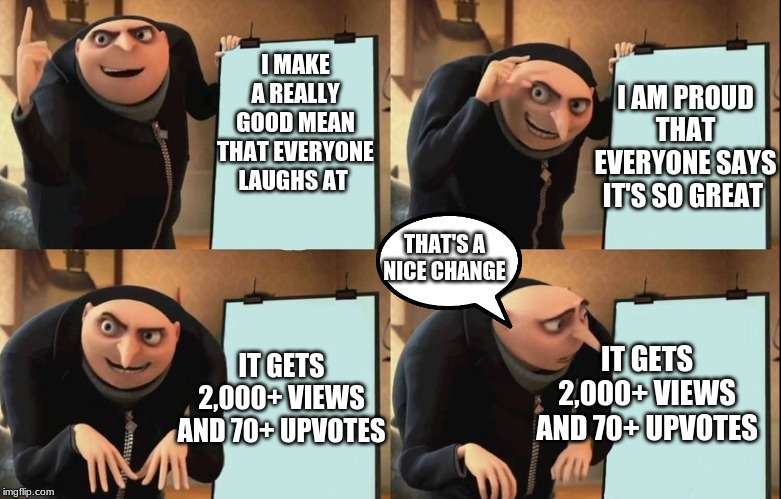 Despicable Me Diabolical Plan Gru Template |  I MAKE A REALLY GOOD MEAN THAT EVERYONE LAUGHS AT; I AM PROUD THAT EVERYONE SAYS IT'S SO GREAT; THAT'S A NICE CHANGE; IT GETS 2,000+ VIEWS AND 70+ UPVOTES; IT GETS 2,000+ VIEWS AND 70+ UPVOTES | image tagged in despicable me diabolical plan gru template | made w/ Imgflip meme maker