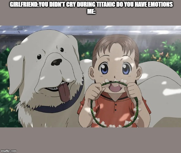 Fullmetal Alchemist Dog and Girl |  GIRLFRIEND:YOU DIDN'T CRY DURING TITANIC DO YOU HAVE EMOTIONS ME: | image tagged in fullmetal alchemist dog and girl | made w/ Imgflip meme maker