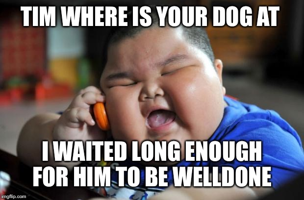 What's for diner |  TIM WHERE IS YOUR DOG AT; I WAITED LONG ENOUGH FOR HIM TO BE WELLDONE | image tagged in fat asian kid,meme,funny,dark humor,ha | made w/ Imgflip meme maker