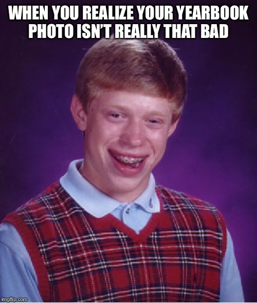 On the bright side |  WHEN YOU REALIZE YOUR YEARBOOK PHOTO ISN'T REALLY THAT BAD | image tagged in memes,bad luck brian,funny,dark humor | made w/ Imgflip meme maker