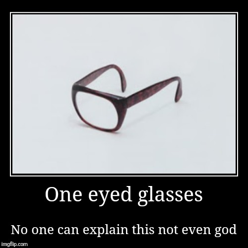 One eyed glasses | No one can explain this not even god | image tagged in funny,demotivationals,glasses,no one can explain,explain | made w/ Imgflip demotivational maker