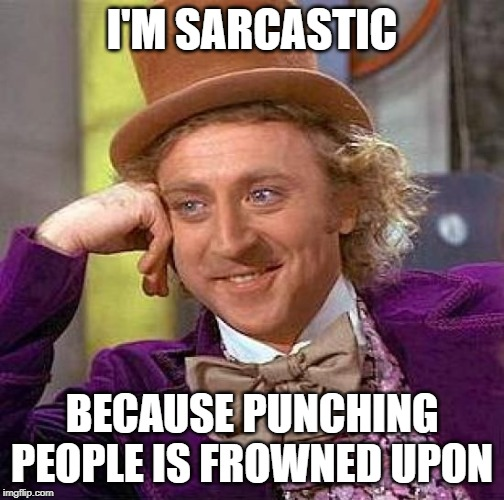 Creepy Condescending Wonka |  I'M SARCASTIC; BECAUSE PUNCHING PEOPLE IS FROWNED UPON | image tagged in memes,creepy condescending wonka,willy wonka,sarcasm,funny,dry | made w/ Imgflip meme maker