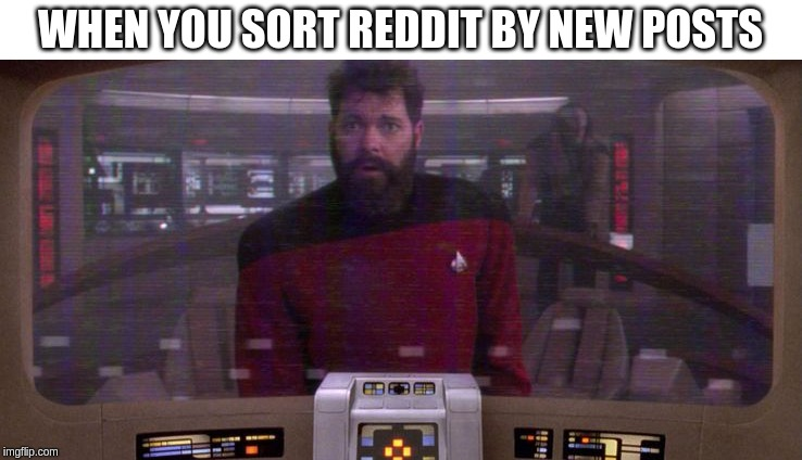 Let's see what sorting by new looks like | WHEN YOU SORT REDDIT BY NEW POSTS | image tagged in when you sort by new,riker,star trek tng,tng,star trek | made w/ Imgflip meme maker