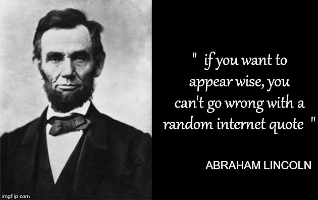 "a man once said | ""  if you want to appear wise, you can't go wrong with a random internet quote  "" ABRAHAM LINCOLN 