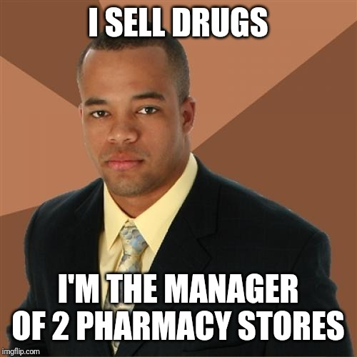 Successful Black Man | I SELL DRUGS I'M THE MANAGER OF 2 PHARMACY STORES | image tagged in memes,successful black man | made w/ Imgflip meme maker