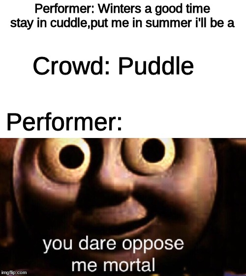 Frozen sing along In a nutshell |  Performer: Winters a good time stay in cuddle,put me in summer i'll be a; Crowd: Puddle; Performer: | image tagged in you dare oppose me mortal,puddle,frozen,disneyland,memes,funny | made w/ Imgflip meme maker