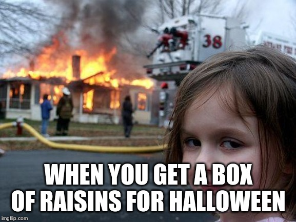 Disaster Girl |  WHEN YOU GET A BOX OF RAISINS FOR HALLOWEEN | image tagged in memes,disaster girl | made w/ Imgflip meme maker