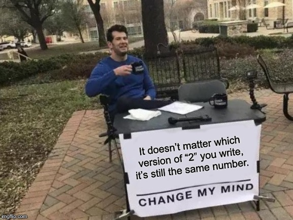 "It doesn't matter which version of ""2"" you write, it's still the same number. 
