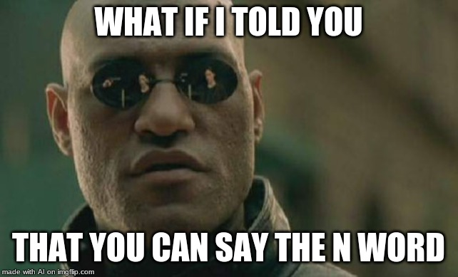 Matrix Morpheus |  WHAT IF I TOLD YOU; THAT YOU CAN SAY THE N WORD | image tagged in memes,matrix morpheus | made w/ Imgflip meme maker
