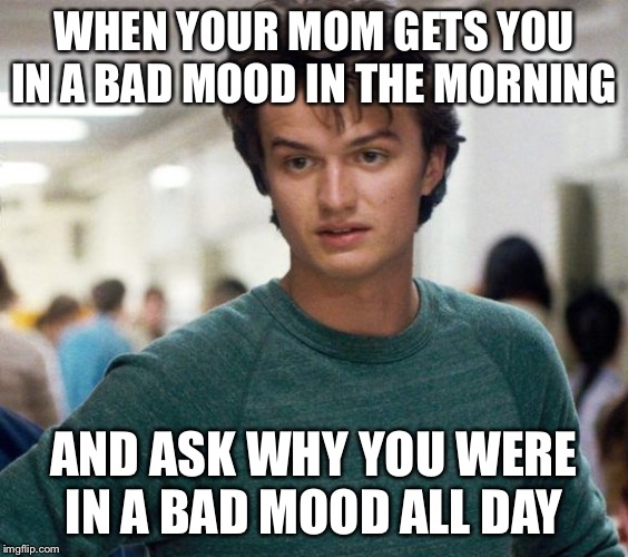 Steve Stranger Things |  WHEN YOUR MOM GETS YOU IN A BAD MOOD IN THE MORNING; AND ASK WHY YOU WERE IN A BAD MOOD ALL DAY | image tagged in steve stranger things | made w/ Imgflip meme maker
