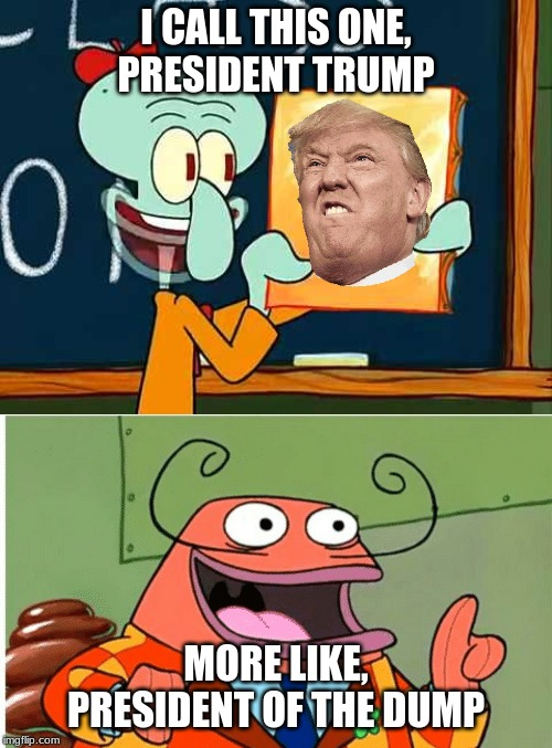 trump and brash |  I CALL THIS ONE, PRESIDENT TRUMP; MORE LIKE, PRESIDENT OF THE DUMP | image tagged in spongebob,donald trump | made w/ Imgflip meme maker