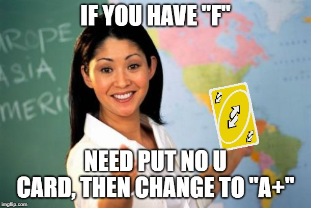 "Unhelpful High School Teacher |  IF YOU HAVE ""F""; NEED PUT NO U CARD, THEN CHANGE TO ""A+"" 