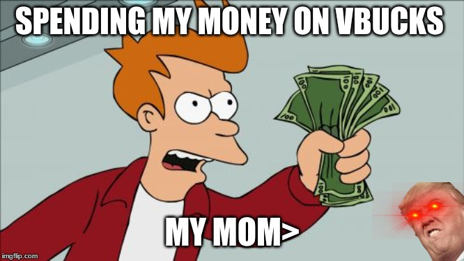 Shut Up And Take My Money Fry |  SPENDING MY MONEY ON VBUCKS; MY MOM> | image tagged in memes,shut up and take my money fry | made w/ Imgflip meme maker