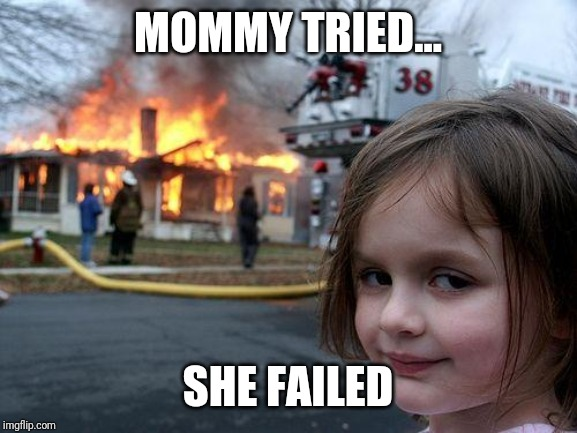 Disaster Girl |  MOMMY TRIED... SHE FAILED | image tagged in memes,disaster girl | made w/ Imgflip meme maker
