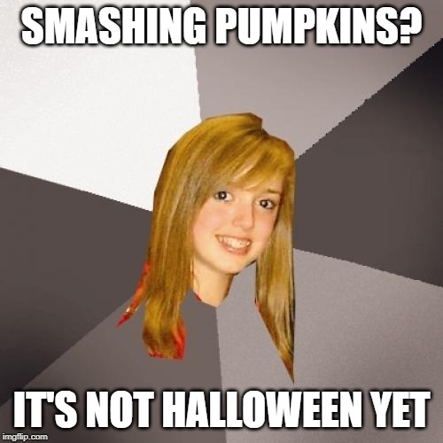 Musically Oblivious 8th Grader Meme |  SMASHING PUMPKINS? IT'S NOT HALLOWEEN YET | image tagged in memes,musically oblivious 8th grader | made w/ Imgflip meme maker