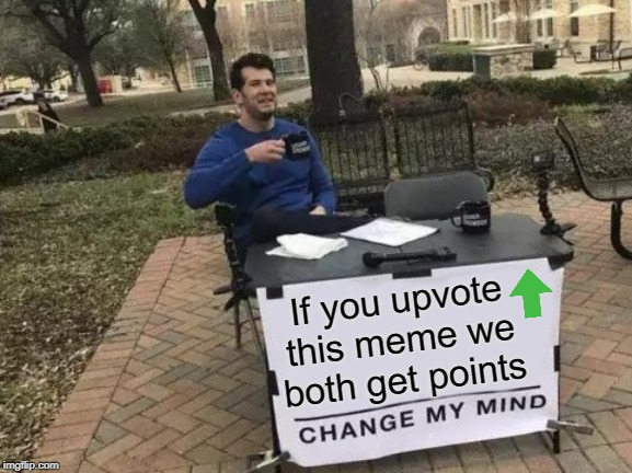It's a win for everyone so why not? |  If you upvote this meme we both get points | image tagged in memes,change my mind,upvote begging | made w/ Imgflip meme maker