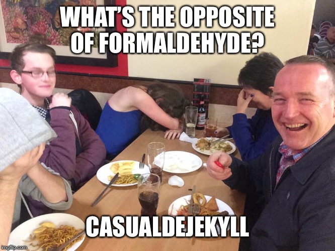 Dad Joke Meme |  WHAT'S THE OPPOSITE OF FORMALDEHYDE? CASUALDEJEKYLL | image tagged in dad joke meme | made w/ Imgflip meme maker
