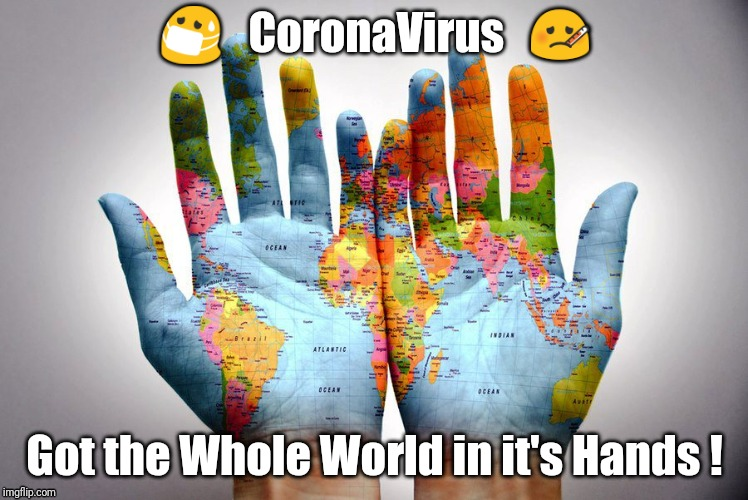 The Whole World |  😷   CoronaVirus   🤒; Got the Whole World in it's Hands ! | image tagged in coronavirus,covid19,whole world,hands | made w/ Imgflip meme maker