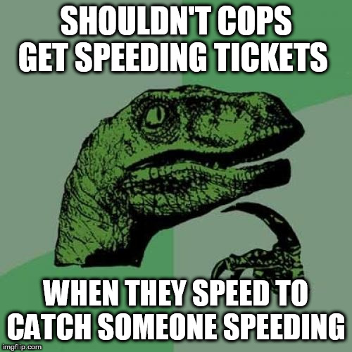 philosoraptor |  SHOULDN'T COPS GET SPEEDING TICKETS; WHEN THEY SPEED TO CATCH SOMEONE SPEEDING | image tagged in memes,philosoraptor,speeding,cops,funny | made w/ Imgflip meme maker