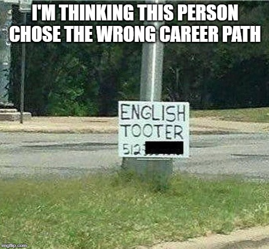 Tooter |  I'M THINKING THIS PERSON CHOSE THE WRONG CAREER PATH | image tagged in funny | made w/ Imgflip meme maker