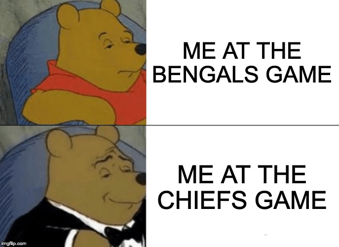 Tuxedo Winnie The Pooh |  ME AT THE BENGALS GAME; ME AT THE CHIEFS GAME | image tagged in memes,tuxedo winnie the pooh | made w/ Imgflip meme maker