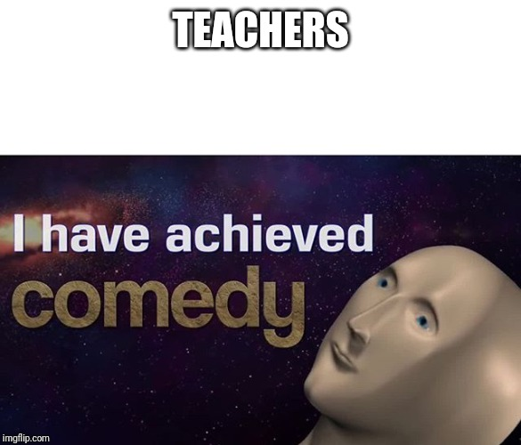 I have achieved COMEDY | TEACHERS | image tagged in i have achieved comedy | made w/ Imgflip meme maker