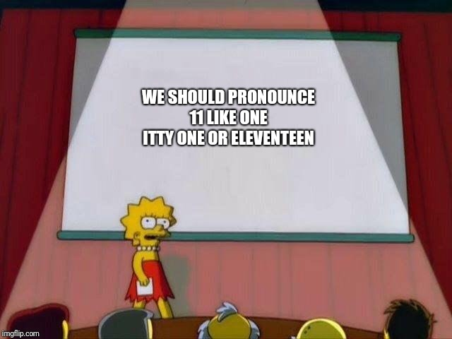 Lisa Simpson's Presentation |  WE SHOULD PRONOUNCE 11 LIKE ONE ITTY ONE OR ELEVENTEEN | image tagged in lisa simpson's presentation | made w/ Imgflip meme maker