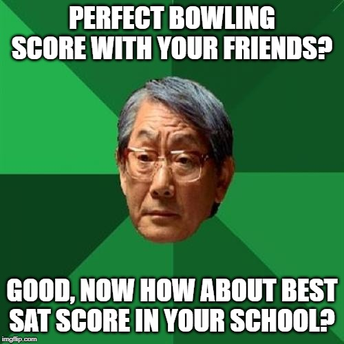 High Expectations Asian Father |  PERFECT BOWLING SCORE WITH YOUR FRIENDS? GOOD, NOW HOW ABOUT BEST SAT SCORE IN YOUR SCHOOL? | image tagged in memes,high expectations asian father | made w/ Imgflip meme maker