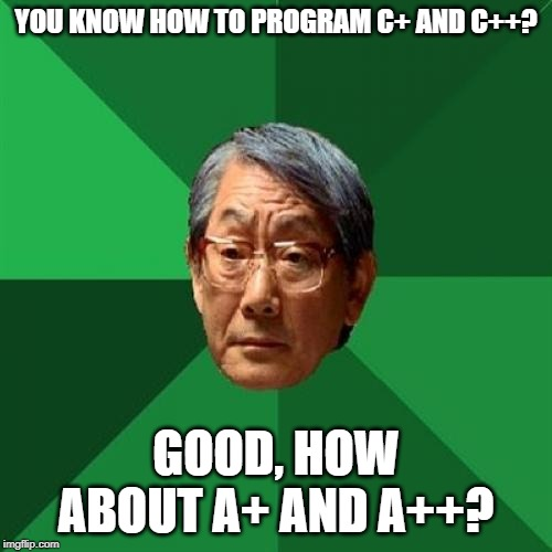 High Expectations Asian Father |  YOU KNOW HOW TO PROGRAM C+ AND C++? GOOD, HOW ABOUT A+ AND A++? | image tagged in memes,high expectations asian father | made w/ Imgflip meme maker