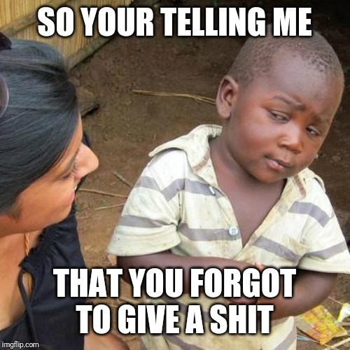SO YOUR TELLING ME THAT YOU FORGOT TO GIVE A SHIT | image tagged in memes,third world skeptical kid | made w/ Imgflip meme maker