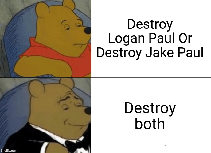 Destroy Logan Paul Or Destroy Jake Paul Destroy both | image tagged in memes,tuxedo winnie the pooh | made w/ Imgflip meme maker