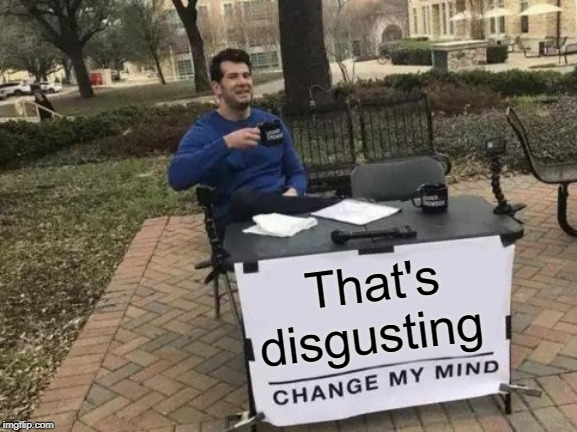 Change My Mind Meme | That's disgusting | image tagged in memes,change my mind | made w/ Imgflip meme maker