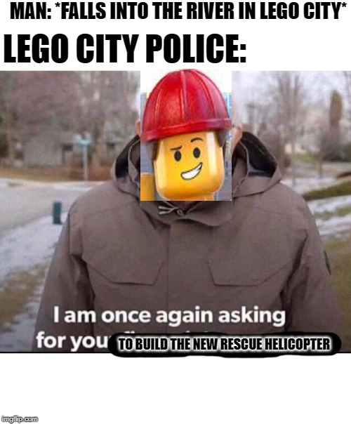 I am once again asking for your financial support |  MAN: *FALLS INTO THE RIVER IN LEGO CITY*; LEGO CITY POLICE:; TO BUILD THE NEW RESCUE HELICOPTER | image tagged in i am once again asking for your financial support | made w/ Imgflip meme maker