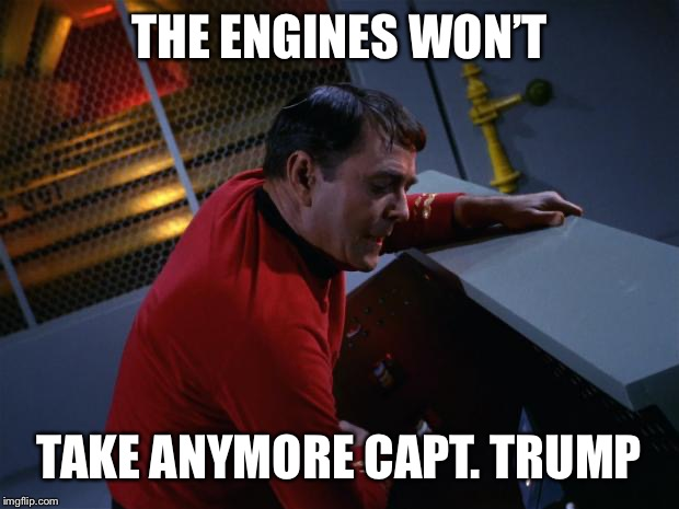 Scotty More Power | THE ENGINES WON'T TAKE ANYMORE CAPT. TRUMP | image tagged in scotty more power | made w/ Imgflip meme maker