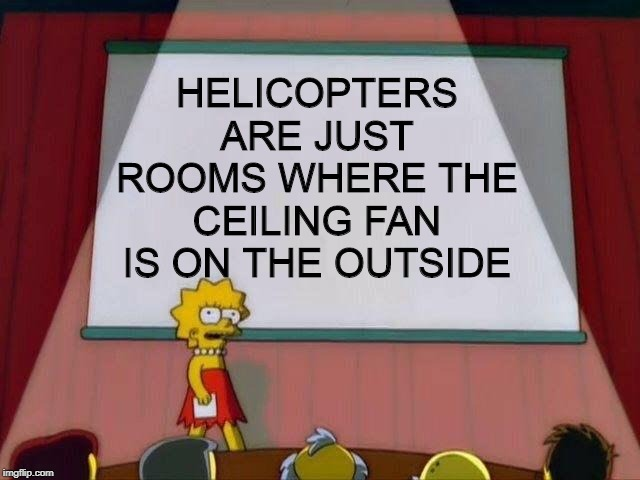 Lisa Simpson's Presentation |  HELICOPTERS ARE JUST ROOMS WHERE THE CEILING FAN IS ON THE OUTSIDE | image tagged in lisa simpson's presentation | made w/ Imgflip meme maker