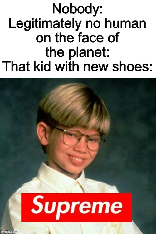 Nobody: Legitimately no human on the face of the planet: That kid with new shoes: | image tagged in supreme kid | made w/ Imgflip meme maker