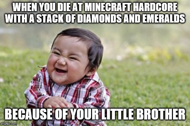 Evil Toddler Meme |  WHEN YOU DIE AT MINECRAFT HARDCORE WITH A STACK OF DIAMONDS AND EMERALDS; BECAUSE OF YOUR LITTLE BROTHER | image tagged in memes,evil toddler | made w/ Imgflip meme maker