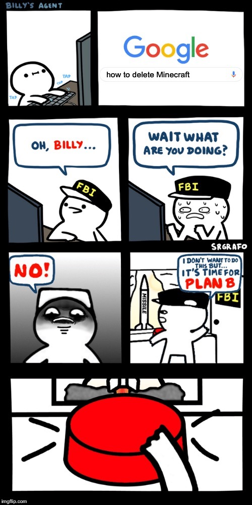 Billy's FBI agent plan B |  how to delete Minecraft | image tagged in billys fbi agent plan b | made w/ Imgflip meme maker