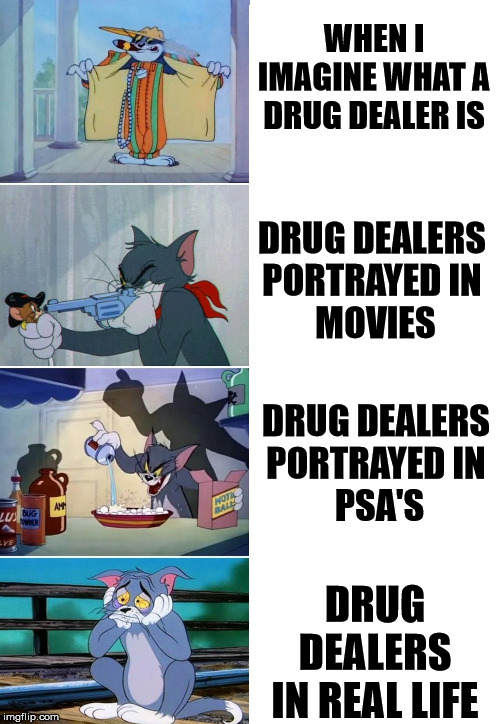 How we think of drug dealers |  WHEN I IMAGINE WHAT A DRUG DEALER IS; DRUG DEALERS  PORTRAYED IN  MOVIES; DRUG DEALERS  PORTRAYED IN  PSA'S; DRUG DEALERS IN REAL LIFE | image tagged in tom and jerry meme,drug dealer,imagine | made w/ Imgflip meme maker