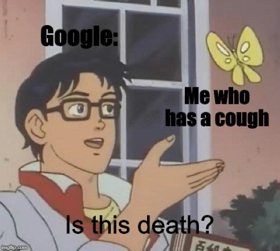 Is This A Pigeon Meme |  Google:; Me who has a cough; Is this death? | image tagged in memes,is this a pigeon | made w/ Imgflip meme maker