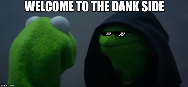 Evil Kermit | WELCOME TO THE DANK SIDE | image tagged in memes,evil kermit | made w/ Imgflip meme maker