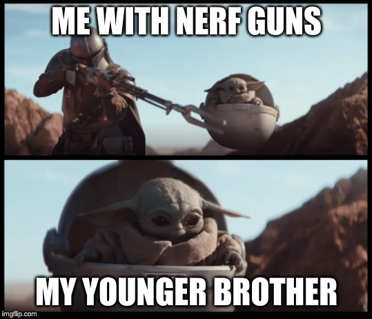 Baby Yoda | ME WITH NERF GUNS MY YOUNGER BROTHER | image tagged in baby yoda | made w/ Imgflip meme maker