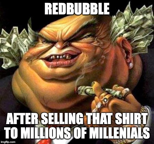 REDBUBBLE AFTER SELLING THAT SHIRT TO MILLIONS OF MILLENIALS | image tagged in capitalist criminal pig | made w/ Imgflip meme maker