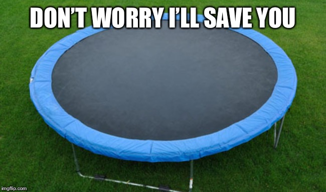 trampoline | DON'T WORRY I'LL SAVE YOU | image tagged in trampoline | made w/ Imgflip meme maker