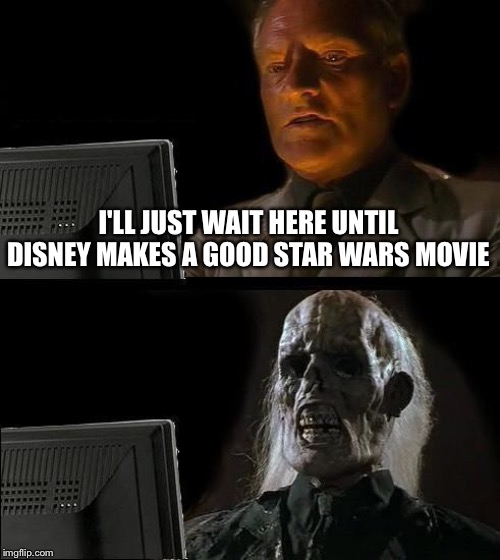 Sad but true |  I'LL JUST WAIT HERE UNTIL DISNEY MAKES A GOOD STAR WARS MOVIE | image tagged in memes,ill just wait here,disney,star wars,disney killed star wars | made w/ Imgflip meme maker