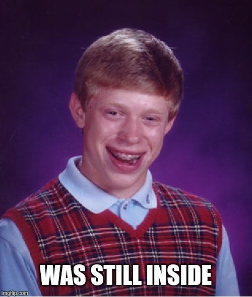 WAS STILL INSIDE | image tagged in memes,bad luck brian | made w/ Imgflip meme maker
