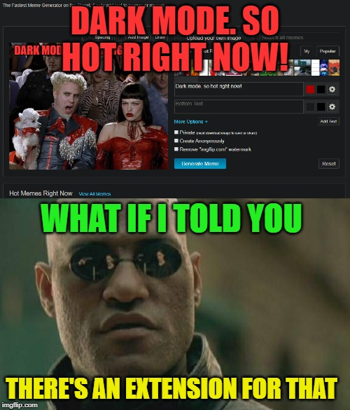 Found an extension for Chrome. I am sure there are darkmode extensions for other browsers. |  DARK MODE. SO HOT RIGHT NOW! WHAT IF I TOLD YOU; THERE'S AN EXTENSION FOR THAT | image tagged in memes,matrix morpheus,darkmode,nixieknox | made w/ Imgflip meme maker