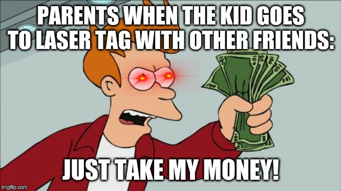 Shut Up And Take My Money Fry |  PARENTS WHEN THE KID GOES TO LASER TAG WITH OTHER FRIENDS:; JUST TAKE MY MONEY! | image tagged in memes,shut up and take my money fry | made w/ Imgflip meme maker