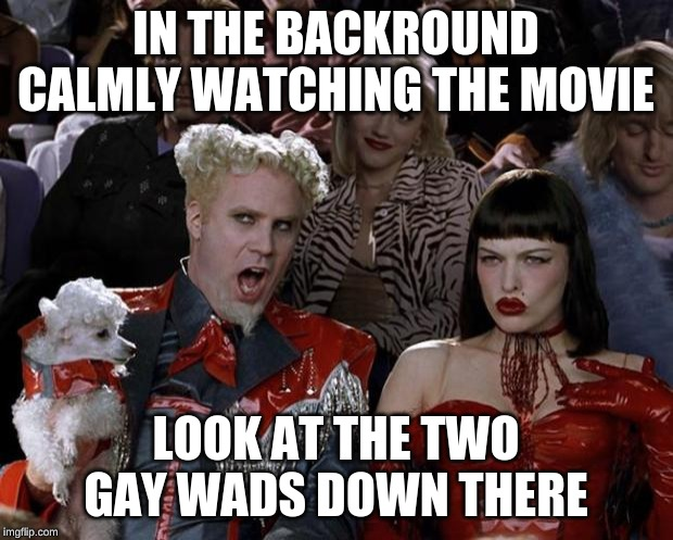 Mugatu So Hot Right Now | IN THE BACKROUND CALMLY WATCHING THE MOVIE LOOK AT THE TWO GAY WADS DOWN THERE | image tagged in memes,mugatu so hot right now | made w/ Imgflip meme maker