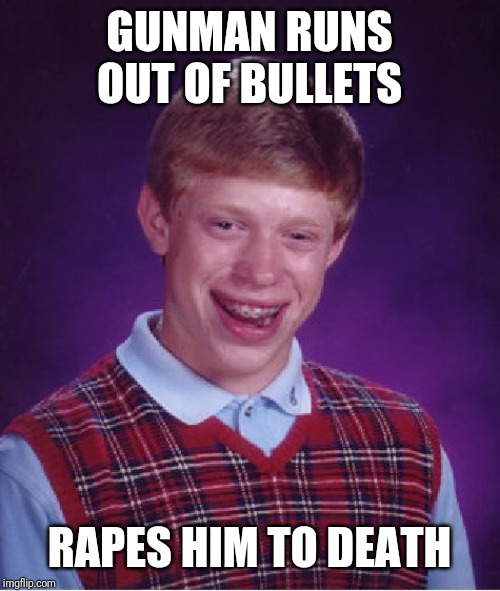 GUNMAN RUNS OUT OF BULLETS **PES HIM TO DEATH | image tagged in memes,bad luck brian | made w/ Imgflip meme maker